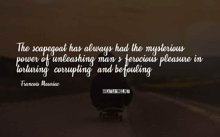 Francois Mauriac Sayings: The scapegoat has always had the mysterious power of unleashing man's ferocious pleasure in torturing,