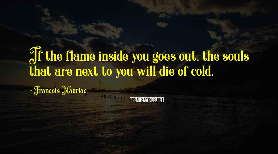 Francois Mauriac Sayings: If the flame inside you goes out, the souls that are next to you will