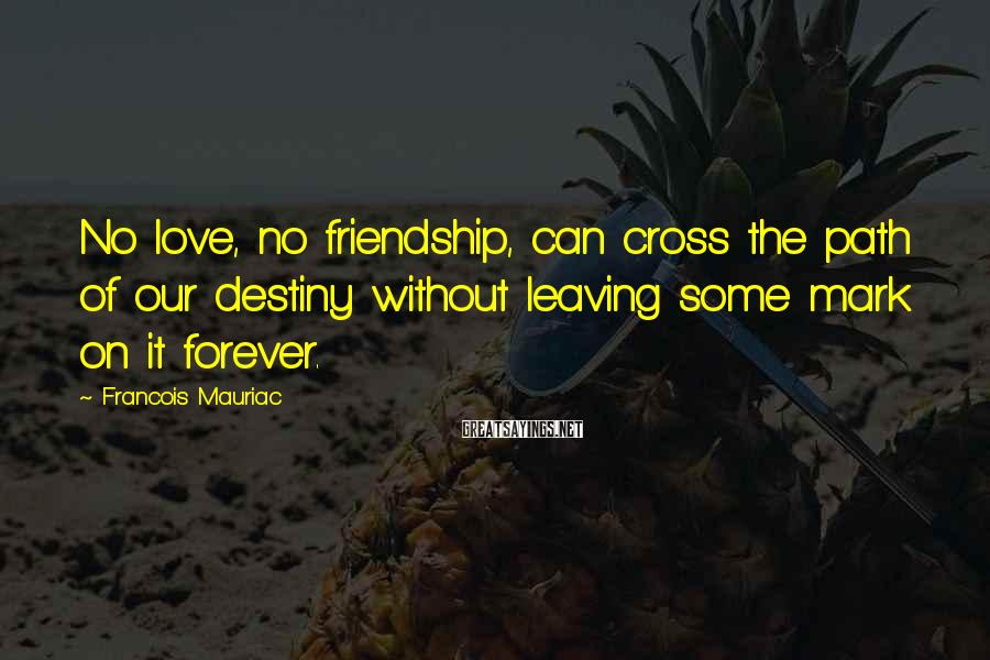 Francois Mauriac Sayings: No love, no friendship, can cross the path of our destiny without leaving some mark