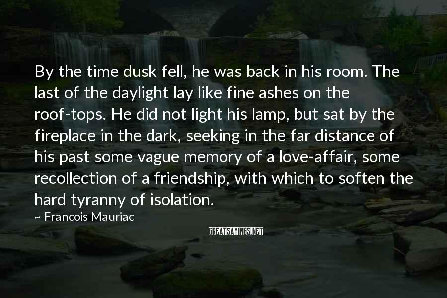 Francois Mauriac Sayings: By the time dusk fell, he was back in his room. The last of the