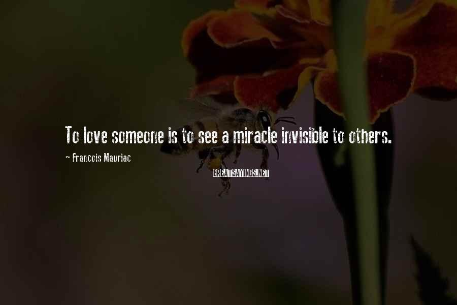 Francois Mauriac Sayings: To love someone is to see a miracle invisible to others.