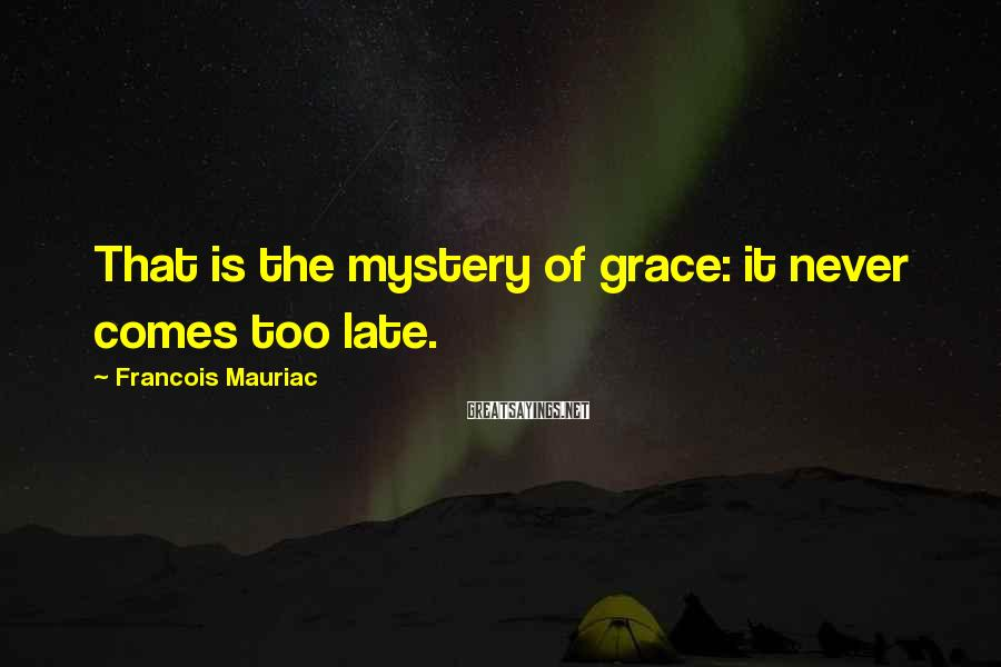 Francois Mauriac Sayings: That is the mystery of grace: it never comes too late.