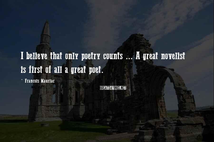 Francois Mauriac Sayings: I believe that only poetry counts ... A great novelist is first of all a