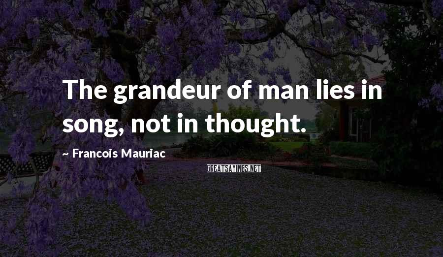Francois Mauriac Sayings: The grandeur of man lies in song, not in thought.