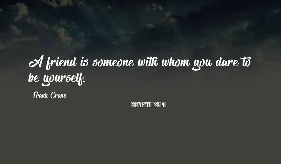 Frank Crane Sayings: A friend is someone with whom you dare to be yourself.