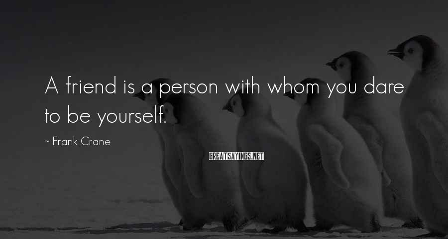 Frank Crane Sayings: A friend is a person with whom you dare to be yourself.