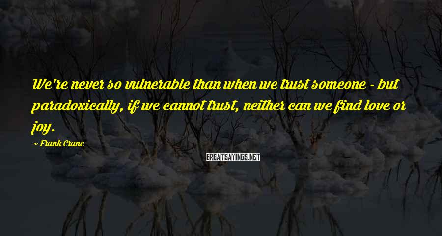 Frank Crane Sayings: We're never so vulnerable than when we trust someone - but paradoxically, if we cannot