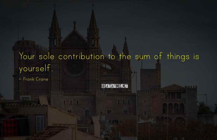 Frank Crane Sayings: Your sole contribution to the sum of things is yourself.