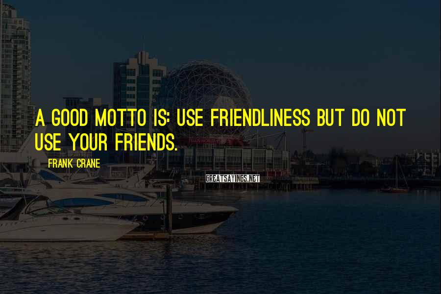 Frank Crane Sayings: A good motto is: use friendliness but do not use your friends.