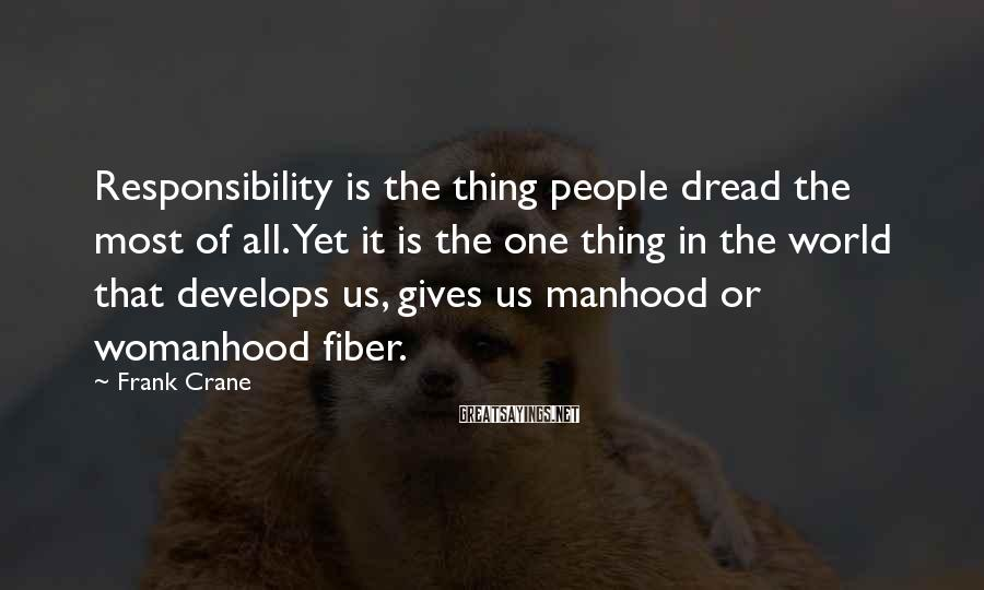 Frank Crane Sayings: Responsibility is the thing people dread the most of all. Yet it is the one