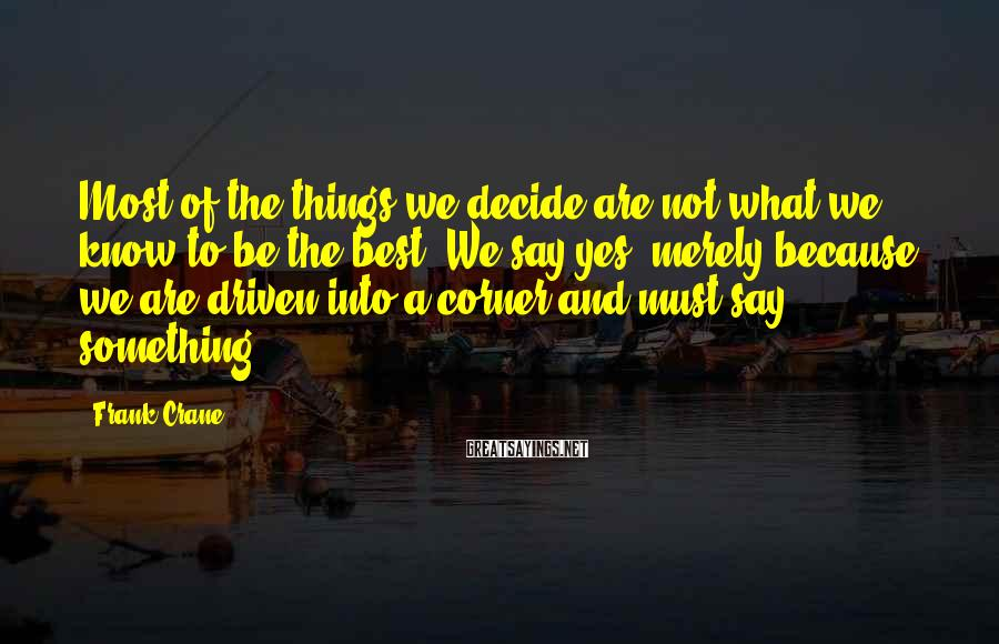 Frank Crane Sayings: Most of the things we decide are not what we know to be the best.
