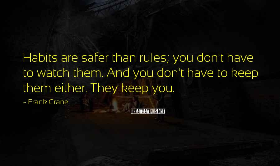 Frank Crane Sayings: Habits are safer than rules; you don't have to watch them. And you don't have