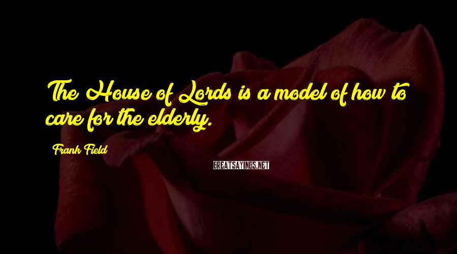 Frank Field Sayings: The House of Lords is a model of how to care for the elderly.