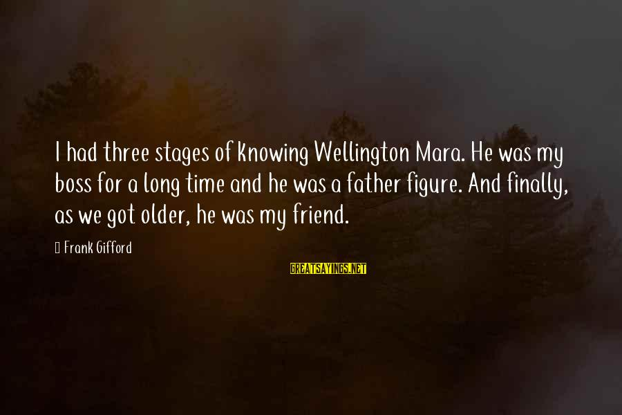 Frank Gifford Sayings By Frank Gifford: I had three stages of knowing Wellington Mara. He was my boss for a long
