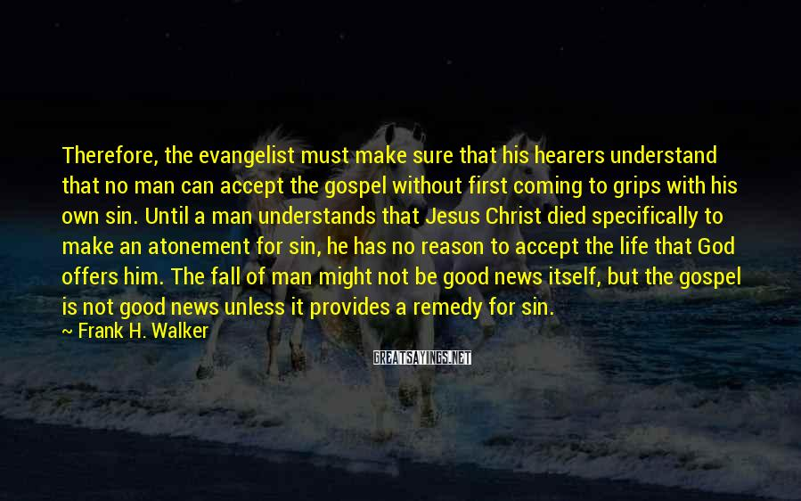 Frank H. Walker Sayings: Therefore, the evangelist must make sure that his hearers understand that no man can accept