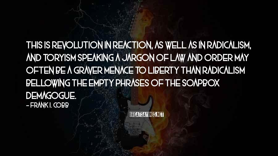 Frank I. Cobb Sayings: This is revolution in reaction, as well as in radicalism, and Toryism speaking a jargon