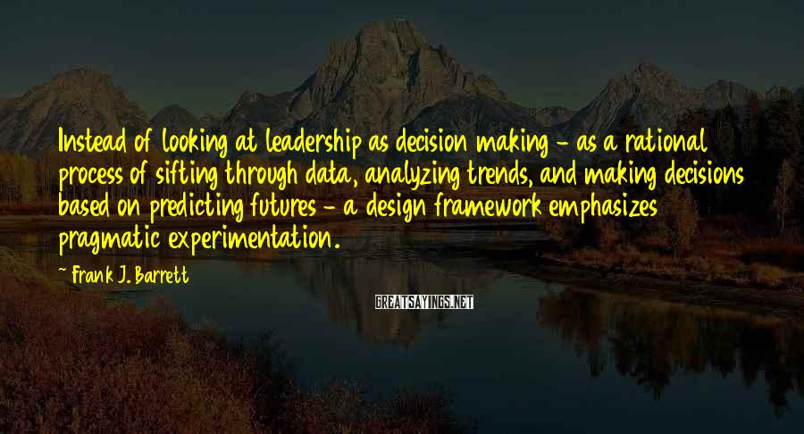Frank J. Barrett Sayings: Instead of looking at leadership as decision making - as a rational process of sifting