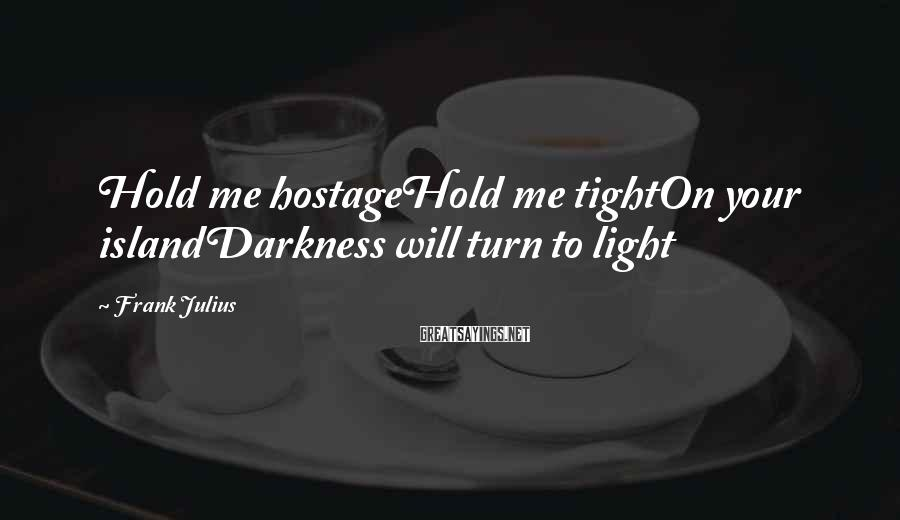 Frank Julius Sayings: Hold me hostageHold me tightOn your islandDarkness will turn to light