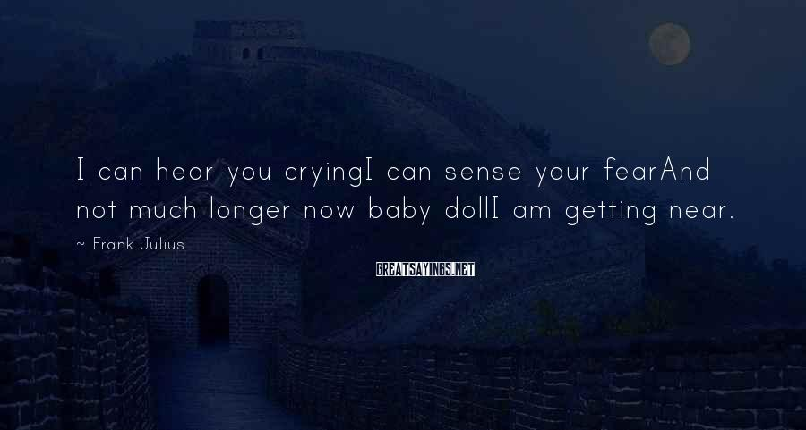 Frank Julius Sayings: I can hear you cryingI can sense your fearAnd not much longer now baby dollI