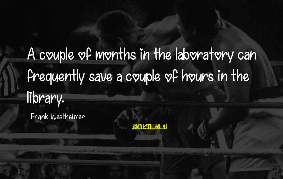 Frank Westheimer Sayings By Frank Westheimer: A couple of months in the laboratory can frequently save a couple of hours in