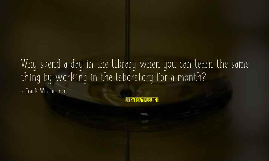 Frank Westheimer Sayings By Frank Westheimer: Why spend a day in the library when you can learn the same thing by