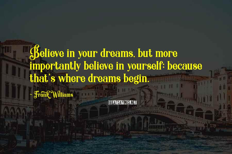 Frank Williams Sayings: Believe in your dreams, but more importantly believe in yourself; because that's where dreams begin.
