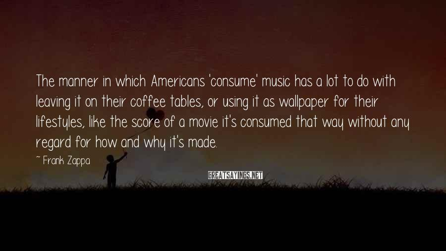 Frank Zappa Sayings: The manner in which Americans 'consume' music has a lot to do with leaving it