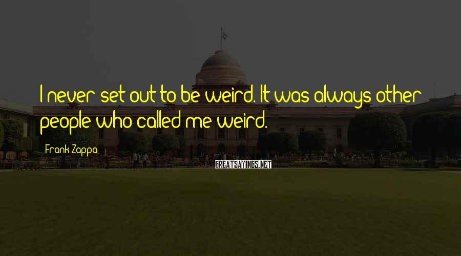 Frank Zappa Sayings: I never set out to be weird. It was always other people who called me