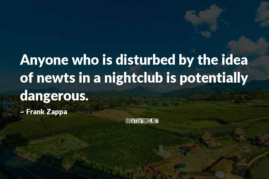 Frank Zappa Sayings: Anyone who is disturbed by the idea of newts in a nightclub is potentially dangerous.