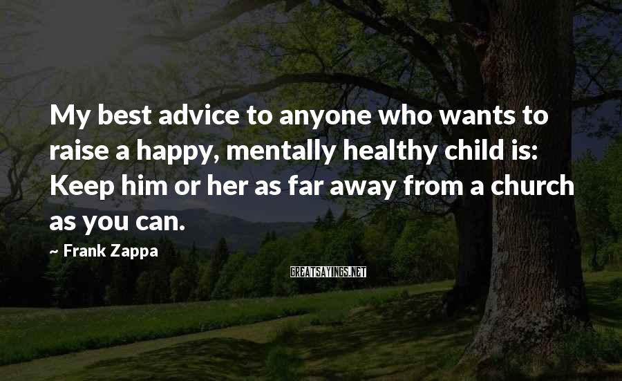 Frank Zappa Sayings: My best advice to anyone who wants to raise a happy, mentally healthy child is: