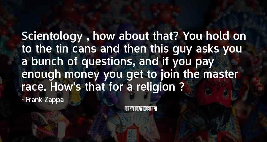 Frank Zappa Sayings: Scientology , how about that? You hold on to the tin cans and then this