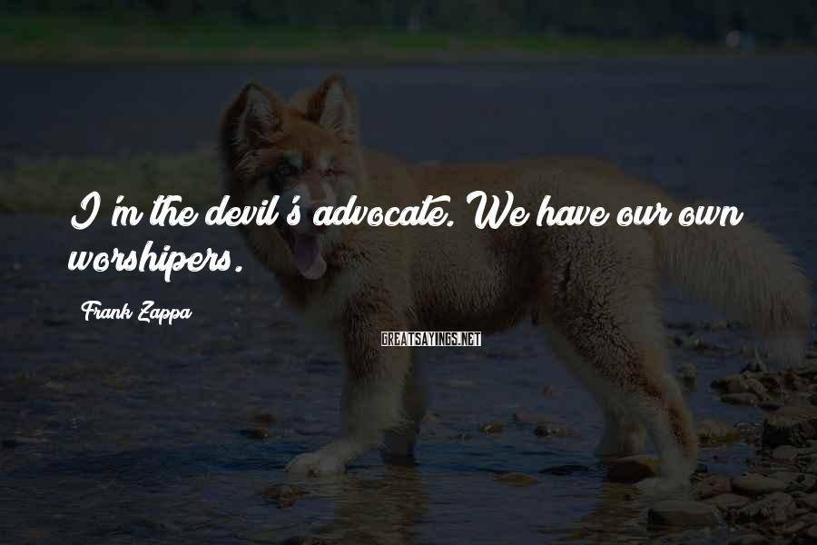 Frank Zappa Sayings: I'm the devil's advocate. We have our own worshipers.