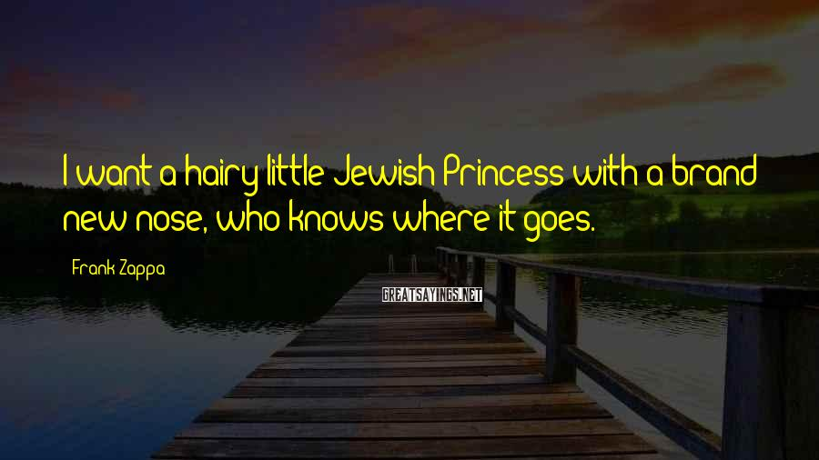 Frank Zappa Sayings: I want a hairy little Jewish Princess with a brand new nose, who knows where