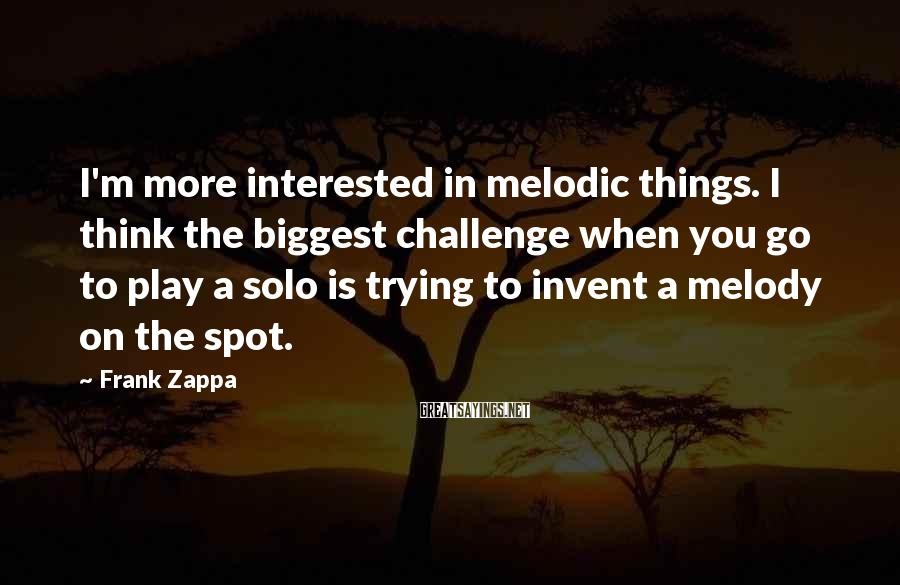 Frank Zappa Sayings: I'm more interested in melodic things. I think the biggest challenge when you go to