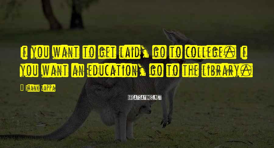 Frank Zappa Sayings: If you want to get laid, go to college. If you want an education, go