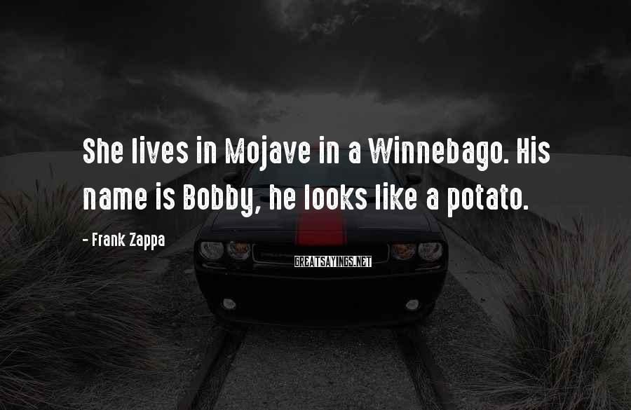 Frank Zappa Sayings: She lives in Mojave in a Winnebago. His name is Bobby, he looks like a