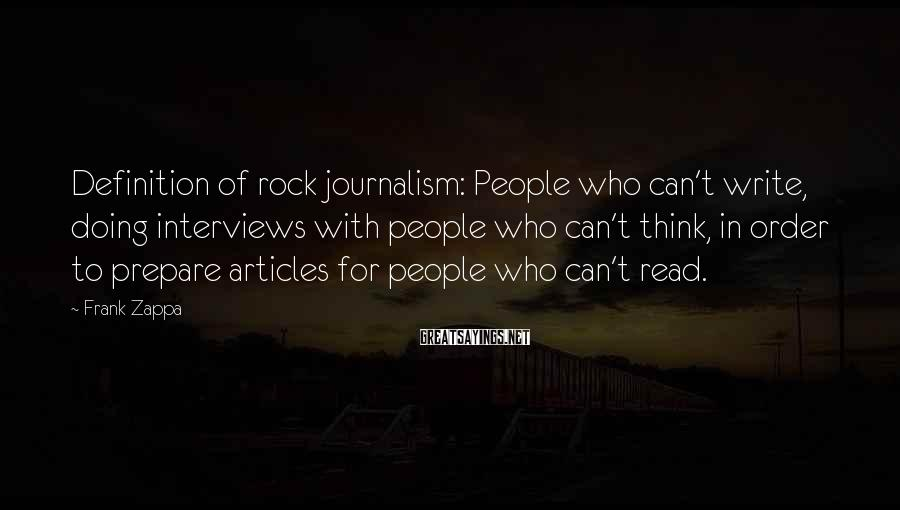 Frank Zappa Sayings: Definition of rock journalism: People who can't write, doing interviews with people who can't think,