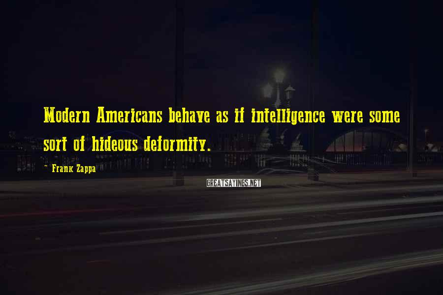 Frank Zappa Sayings: Modern Americans behave as if intelligence were some sort of hideous deformity.