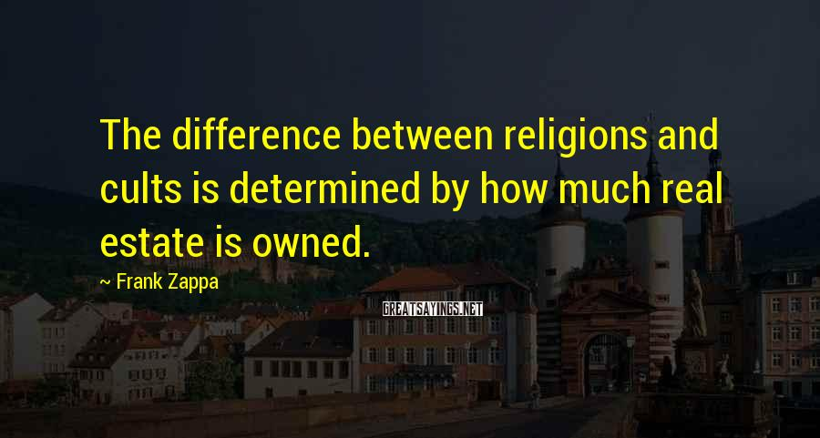 Frank Zappa Sayings: The difference between religions and cults is determined by how much real estate is owned.