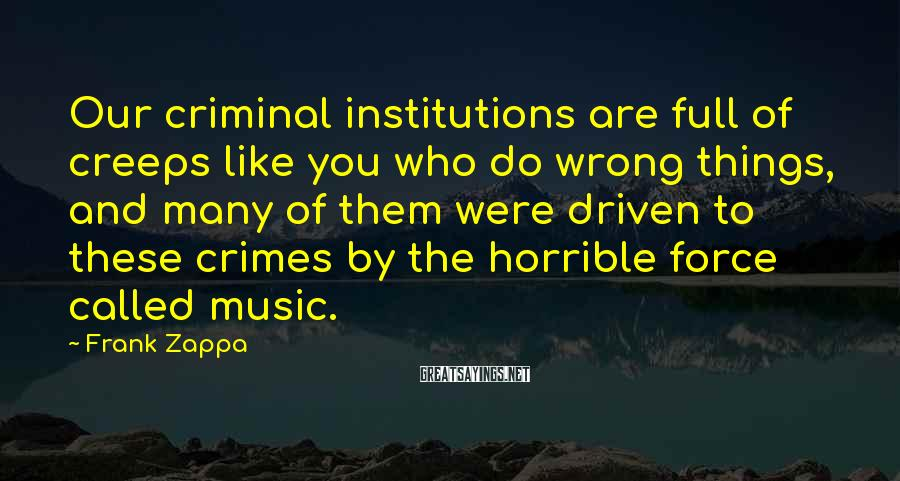 Frank Zappa Sayings: Our criminal institutions are full of creeps like you who do wrong things, and many