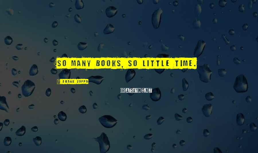Frank Zappa Sayings: So many books, so little time.