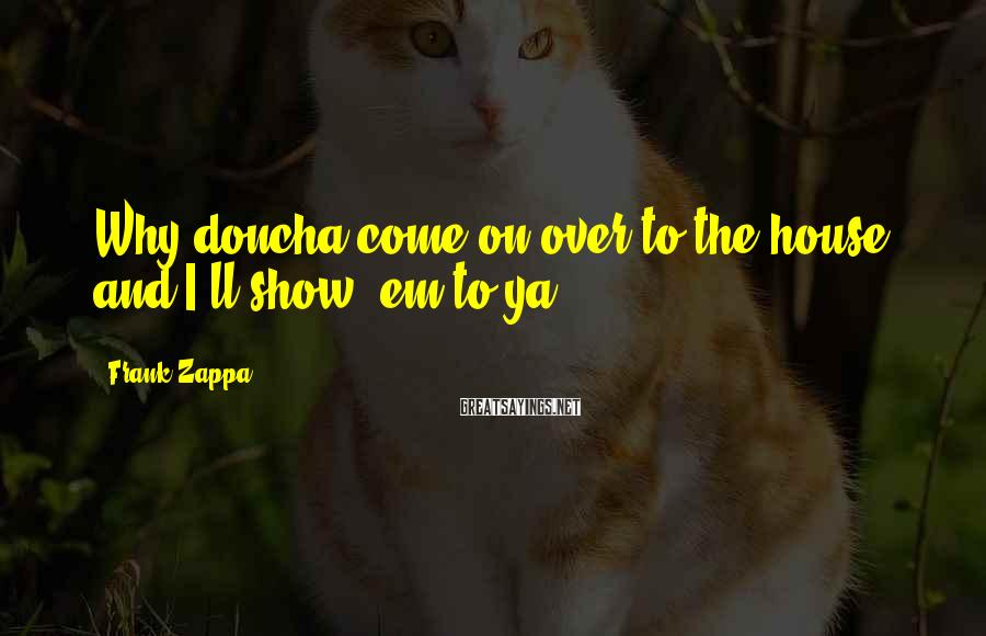 Frank Zappa Sayings: Why doncha come on over to the house and I'll show 'em to ya?