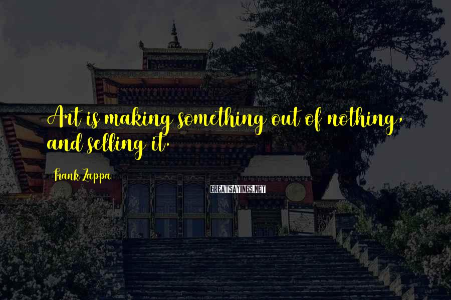 Frank Zappa Sayings: Art is making something out of nothing, and selling it.