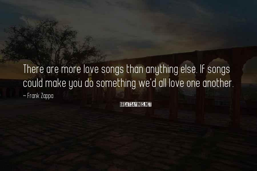 Frank Zappa Sayings: There are more love songs than anything else. If songs could make you do something