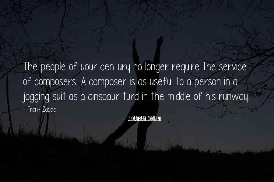 Frank Zappa Sayings: The people of your century no longer require the service of composers. A composer is