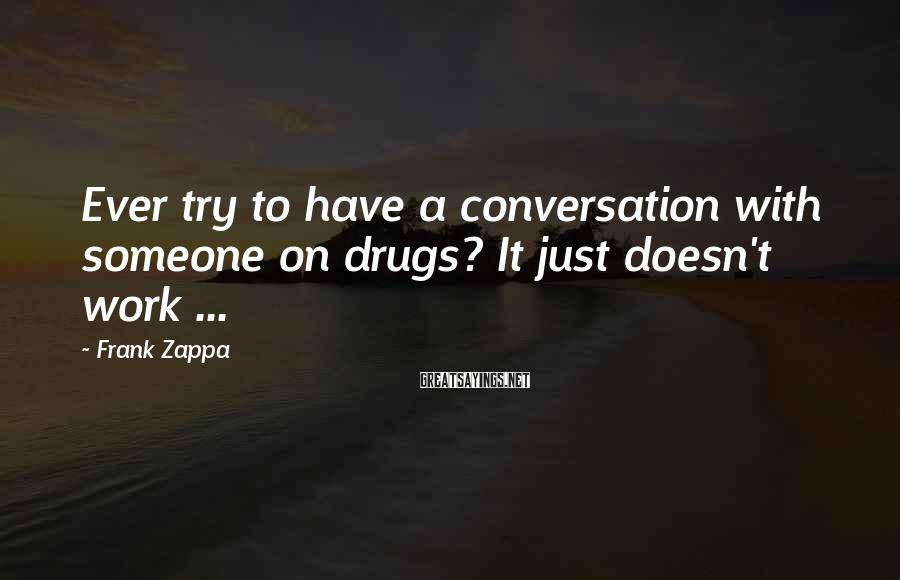 Frank Zappa Sayings: Ever try to have a conversation with someone on drugs? It just doesn't work ...