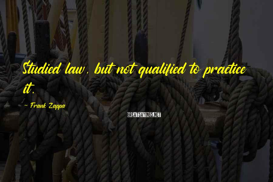 Frank Zappa Sayings: Studied law, but not qualified to practice it.