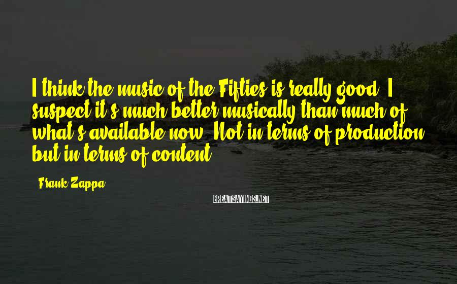 Frank Zappa Sayings: I think the music of the Fifties is really good. I suspect it's much better