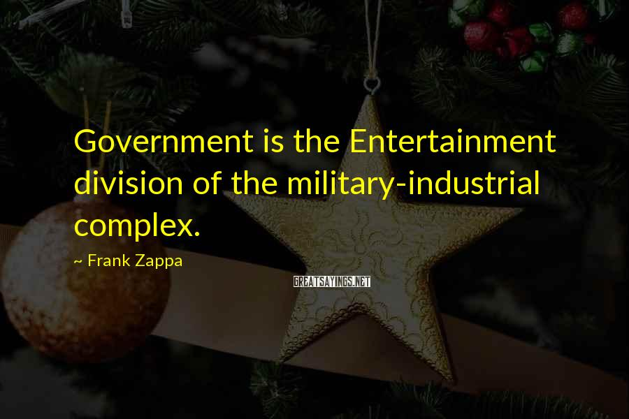 Frank Zappa Sayings: Government is the Entertainment division of the military-industrial complex.