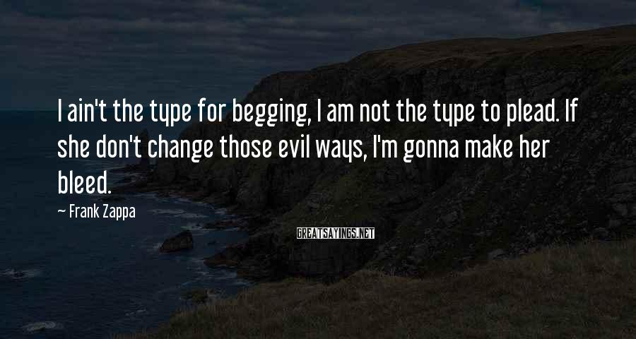 Frank Zappa Sayings: I ain't the type for begging, I am not the type to plead. If she